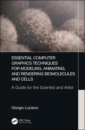 Essential Computer Graphics Techniques for Modeling, Animating, and Rendering Biomolecules and Cells: A Guide for the Scientist and Artist, 1st Edition (Hardback) book cover