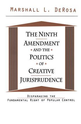 The Ninth Amendment and the Politics of Creative Jurisprudence: Disparaging the Fundamental Right of Popular Control, 1st Edition (Hardback) book cover