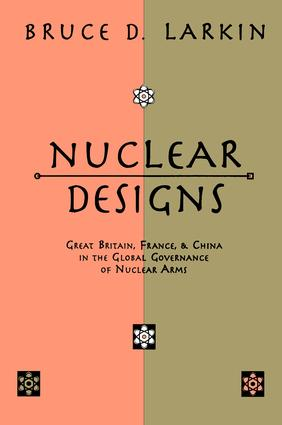 Nuclear Designs: Great Britain, France and China in the Global Governance of Nuclear Arms, 1st Edition (Hardback) book cover