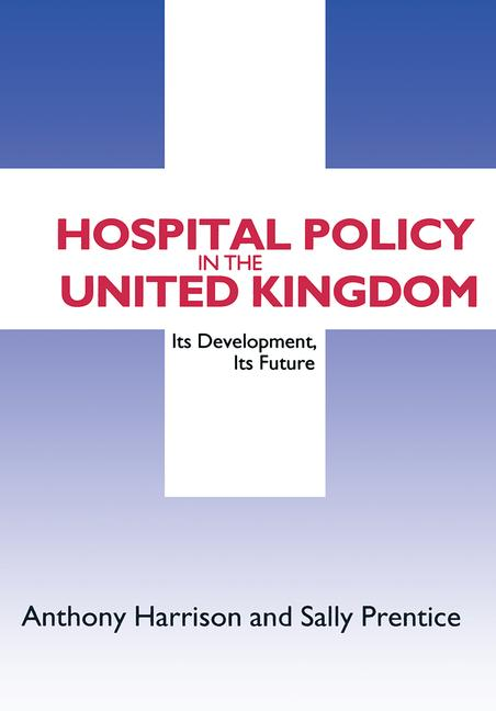 Hospital Policy in the United Kingdom: Its Development, Its Future, 1st Edition (Paperback) book cover