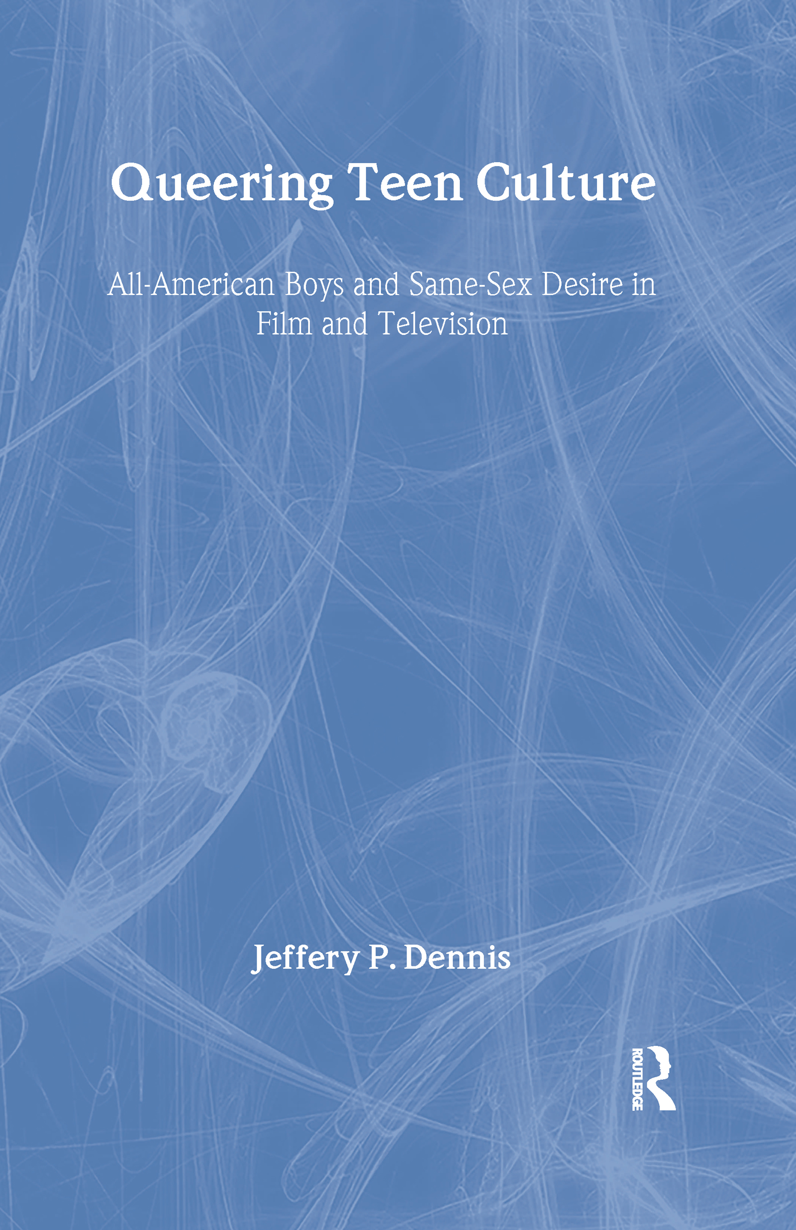 Queering Teen Culture: All-American Boys and Same-Sex Desire in Film and Television, 1st Edition (Hardback) book cover