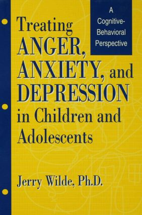 Treating Anger, Anxiety, And Depression In Children And Adolescents: A Cognitive-Behavioral Perspective, 1st Edition (Hardback) book cover
