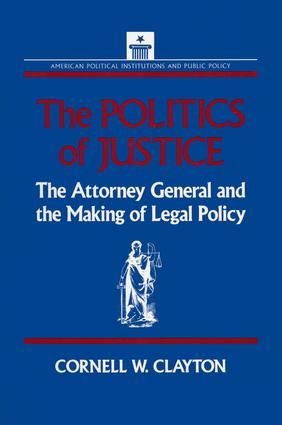 The Politics of Justice: Attorney General and the Making of Government Legal Policy: Attorney General and the Making of Government Legal Policy, 1st Edition (Paperback) book cover