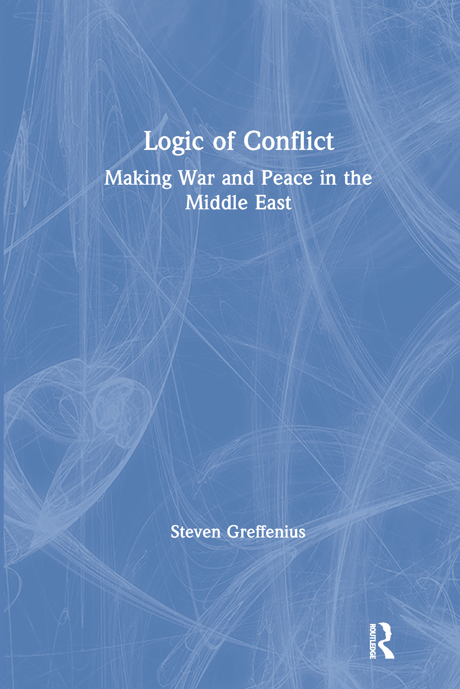 Logic of Conflict: Making War and Peace in the Middle East: Making War and Peace in the Middle East book cover