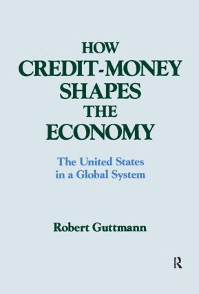 How Credit-money Shapes the Economy: The United States in a Global System: The United States in a Global System, 1st Edition (Paperback) book cover