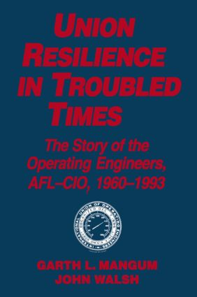 Union Resilience in Troubled Times: The Story of the Operating Engineers, AFL-CIO, 1960-93: The Story of the Operating Engineers, AFL-CIO, 1960-93, 1st Edition (Paperback) book cover