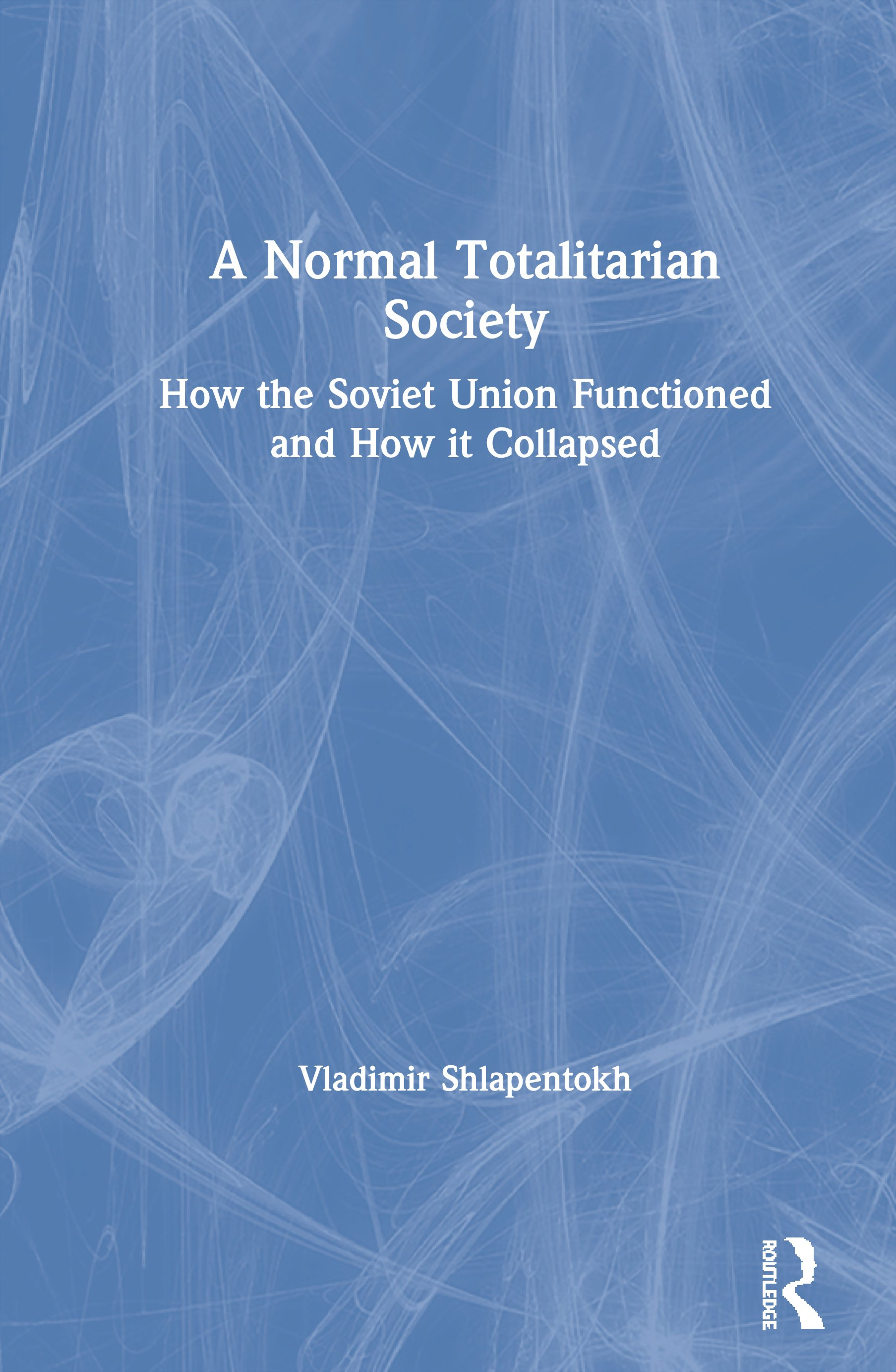 A Normal Totalitarian Society: How the Soviet Union Functioned and How it Collapsed, 1st Edition (Hardback) book cover