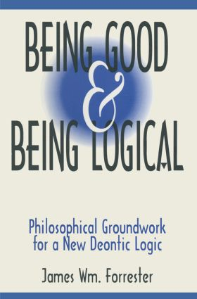Being Good and Being Logical: Philosophical Groundwork for a New Deontic Logic: Philosophical Groundwork for a New Deontic Logic book cover