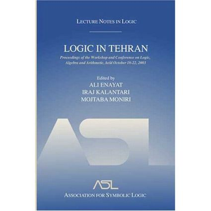 Logic in Tehran: Proceedings of the Workshop and Conference on Logic, Algebra, and Arithmetic, held October 18-22, 2003, Lecture Notes in Logic 26, 1st Edition (Paperback) book cover