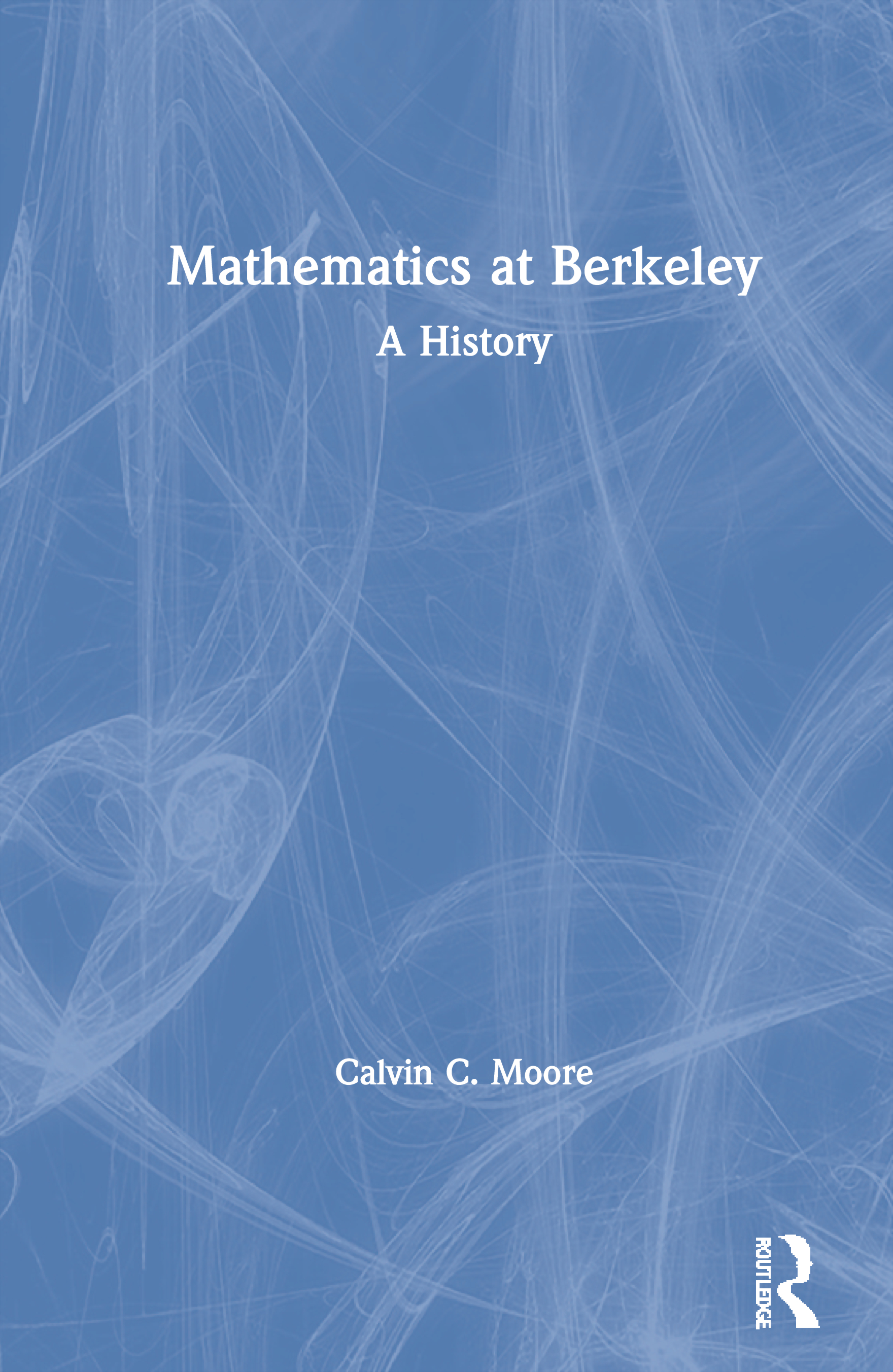 Mathematics at Berkeley: A History, 1st Edition (Hardback) book cover