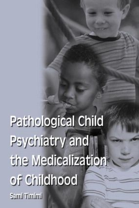 Pathological Child Psychiatry and the Medicalization of Childhood: 1st Edition (Paperback) book cover