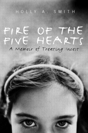 Fire of the Five Hearts: A Memoir of Treating Incest, 1st Edition (Paperback) book cover