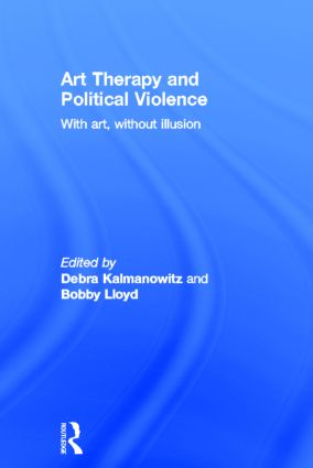 Art Therapy and Political Violence: With Art, Without Illusion, 1st Edition (Hardback) book cover