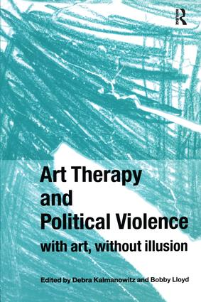 Art Therapy and Political Violence: With Art, Without Illusion, 1st Edition (Paperback) book cover