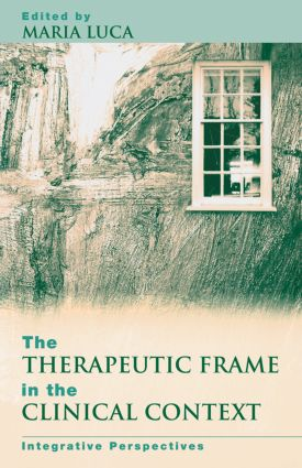 The Therapeutic Frame in the Clinical Context: Integrative Perspectives, 1st Edition (e-Book) book cover