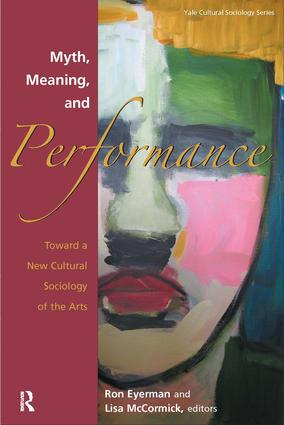 Myth, Meaning and Performance: Toward a New Cultural Sociology of the Arts, 1st Edition (Paperback) book cover