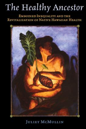 The Healthy Ancestor: Embodied Inequality and the Revitalization of Native Hawai'ian Health, 1st Edition (Paperback) book cover