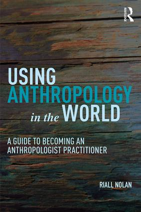 Using Anthropology in the World: A Guide to Becoming an Anthropologist Practitioner book cover