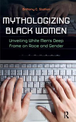 Mythologizing Black Women: Unveiling White Men's Racist Deep Frame on Race and Gender, 1st Edition (Hardback) book cover