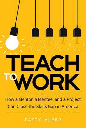 Teach to Work: How a Mentor, a Mentee, and a Project Can Close the Skills Gap in America (Hardback) book cover