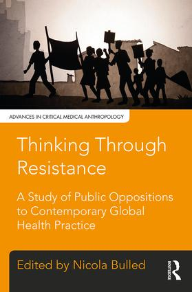 Thinking Through Resistance: A study of public oppositions to contemporary global health practice, 1st Edition (Hardback) book cover