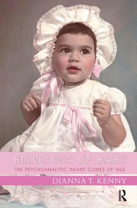 Bringing Up Baby: The Psychoanalytic Infant Comes of Age, 1st Edition (Paperback) book cover