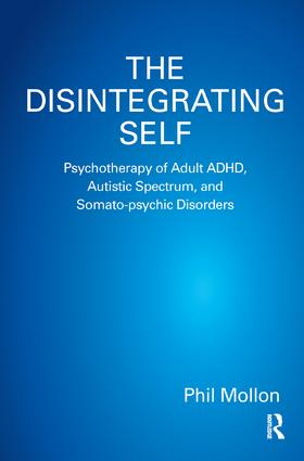 The Disintegrating Self: Psychotherapy of Adult ADHD, Autistic Spectrum, and Somato-psychic Disorders, 1st Edition (Paperback) book cover