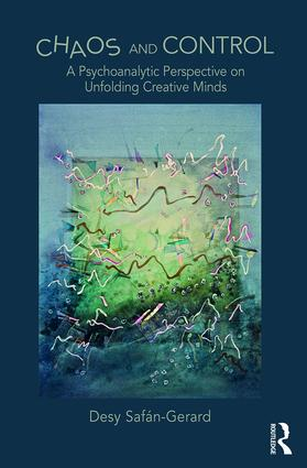 Chaos and Control: A Psychoanalytic Perspective on Unfolding Creative Minds (Hardback) book cover