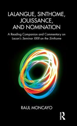 Lalangue, Sinthome, Jouissance, and Nomination: A Reading Companion and Commentary on Lacan's Seminar XXIII on the Sinthome, 1st Edition (Paperback) book cover