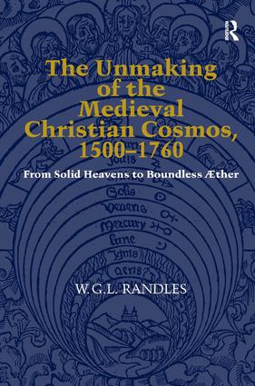 The Unmaking of the Medieval Christian Cosmos, 1500–1760: From Solid Heavens to Boundless Æther, 1st Edition (Hardback) book cover