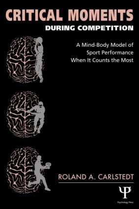 Critical Moments During Competition: A Mind-Body Model of Sport Performance When It Counts the Most (Paperback) book cover
