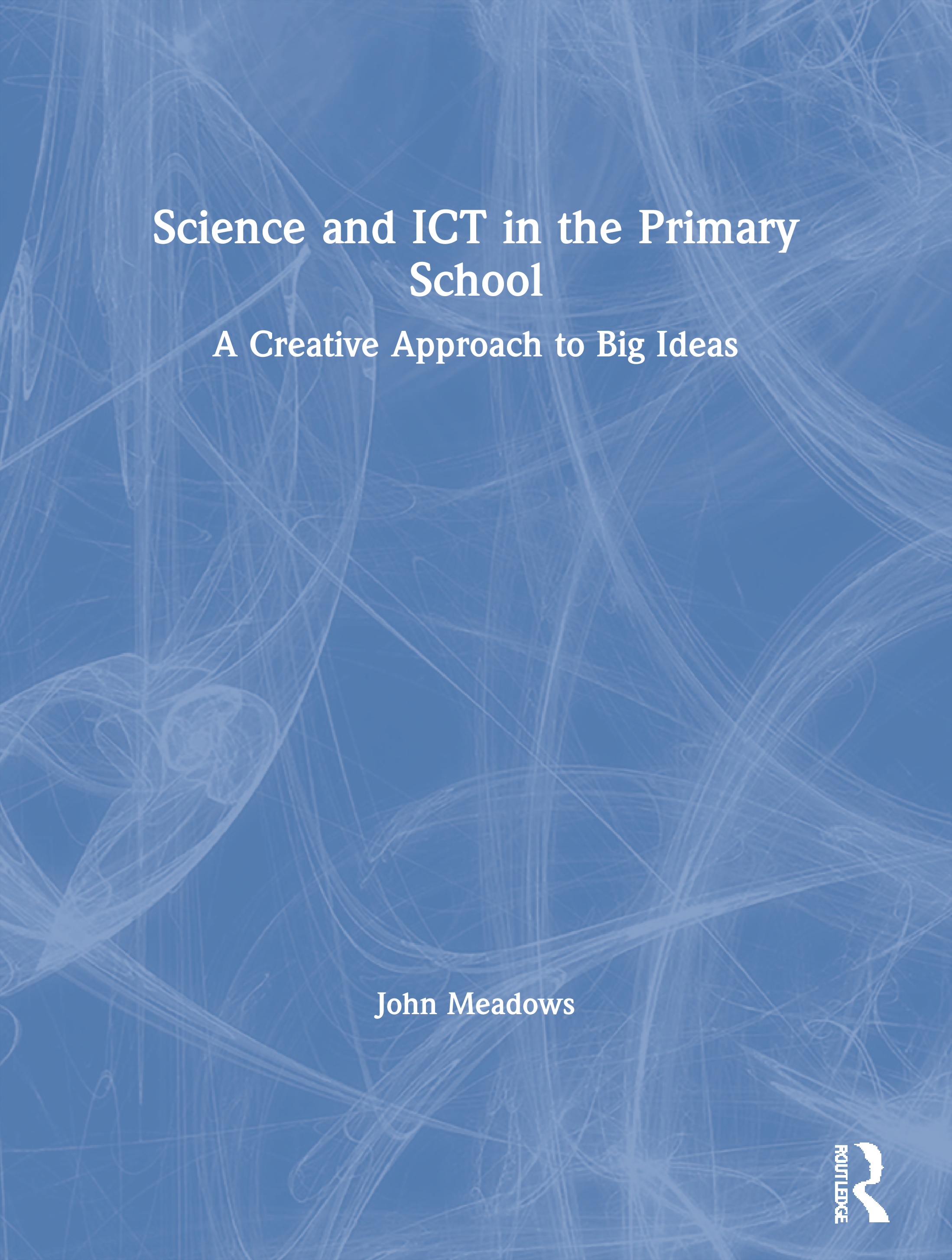 Science and ICT in the Primary School: A Creative Approach to Big Ideas, 1st Edition (Paperback) book cover