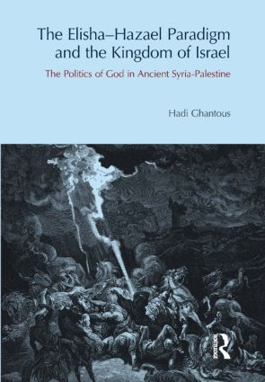 The Elisha-Hazael Paradigm and the Kingdom of Israel: The Politics of God in Ancient Syria-Palestine, 1st Edition (Hardback) book cover