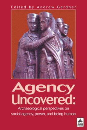 Agency Uncovered: Archaeological Perspectives on Social Agency Power and Being Human