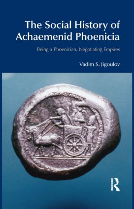 The Social History of Achaemenid Phoenicia: Being a Phoenician, Negotiating Empires, 1st Edition (Hardback) book cover