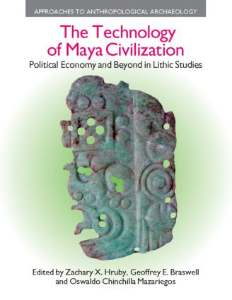 The Technology of Maya Civilization: Political Economy Amd Beyond in Lithic Studies, 1st Edition (e-Book) book cover