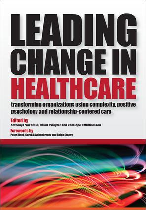Leading Change in Healthcare: Transforming Organizations Using Complexity, Positive Psychology and Relationship-Centered Care, 1st Edition (Paperback) book cover