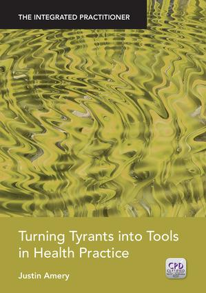 Turning Tyrants into Tools in Health Practice: The Integrated Practitioner, 1st Edition (Paperback) book cover
