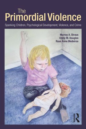 The Primordial Violence: Spanking Children, Psychological Development, Violence, and Crime book cover