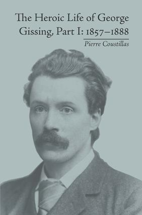 The Heroic Life of George Gissing, Part I: 1857–1888, 1st Edition (Hardback) book cover