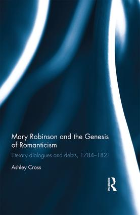 Mary Robinson and the Genesis of Romanticism: Literary Dialogues and Debts, 1784–1821, 1st Edition (Hardback) book cover