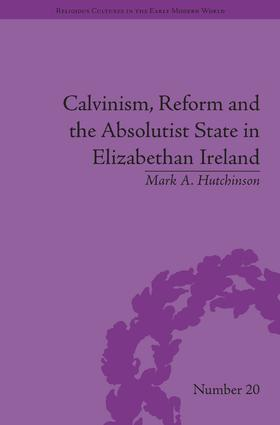 Calvinism, Reform and the Absolutist State in Elizabethan Ireland