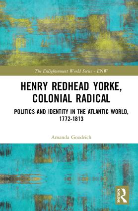 Henry Redhead Yorke, Colonial Radical: Politics and Identity in the Atlantic World, 1772-1813, 1st Edition (Hardback) book cover