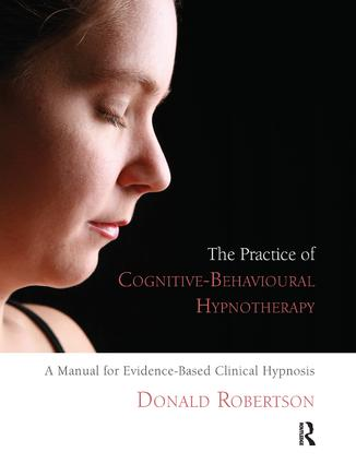 The Practice of Cognitive-Behavioural Hypnotherapy: A Manual for Evidence-Based Clinical Hypnosis, 1st Edition (Paperback) book cover