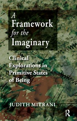 A Framework for the Imaginary: Clinical Explorations in Primitive States of Being, 1st Edition (Paperback) book cover