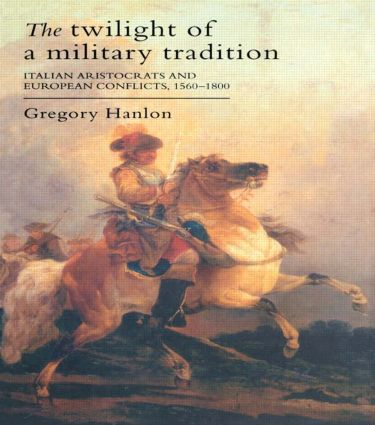 The Twilight Of A Military Tradition: Italian Aristocrats And European Conflicts, 1560-1800, 1st Edition (Paperback) book cover
