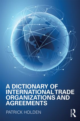 A Dictionary of International Trade Organizations and Agreements: 1st Edition (Hardback) book cover