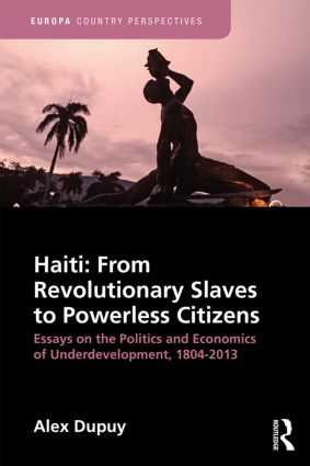 Haiti: From Revolutionary Slaves to Powerless Citizens: Essays on the Politics and Economics of Underdevelopment, 1804-2013 book cover
