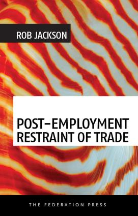 Post-Employment Restraint of Trade: The competing interests of an ex-employee, an ex-employer and the public good book cover