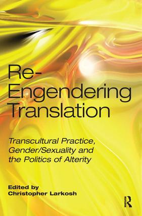Re-Engendering Translation Transcultural Practice, Gender/Sexuality and the Politics of Alterity 9781905763320